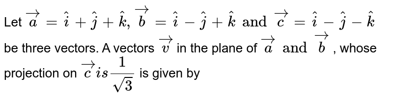 Let `veca=hati + hatj +hatk,vecb=hati- hatj + hatk  and vecc= hati-hatj - hatk`  be three vectors. A vectors `vecv` in the plane of `veca and vecb` , whose projection on `vecc is 1/sqrt3` is given by