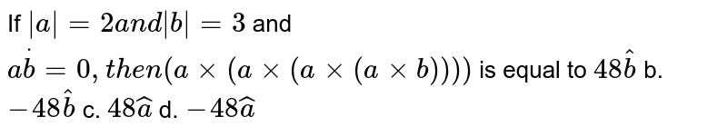 If ` a =2a n d b =3` and `adotb=0,t h e n(axx(axx(axx(axxb))))` is equal to `48 hat b` b. `-48 hat b` c. `48 hat a` d. `-48 hat a`