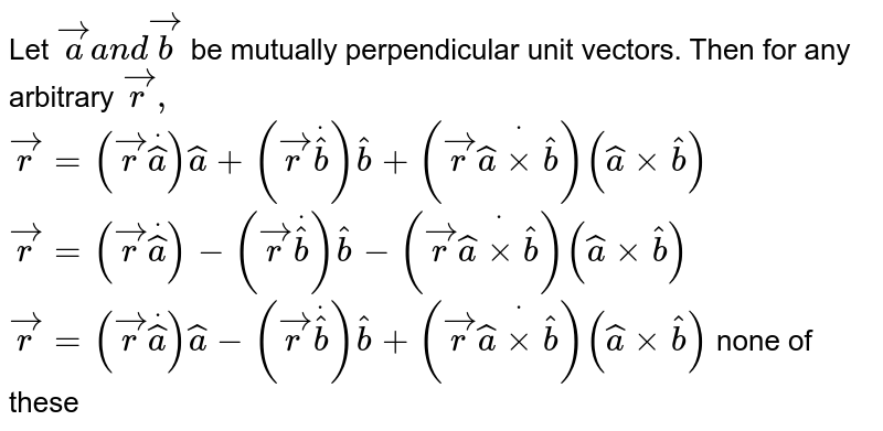 Let ` vec aa n d vec b` be mutually perpendicular unit vectors. Then   for any arbitrary ` vec r ,`  a.  ` vec r=( vec rdot hat a) hat a+( vec rdot hat b) hat b+( vec rdot( hat axx hat b))( hat axx hat b)`   b. ` vec r=( vec rdot hat a)-( vec rdot hat b) hat b-( vec rdot( hat axx hat b))( hat axx hat b)`  c. ` vec r=( vec rdot hat a) hat a-( vec rdot hat b) hat b+( vec rdot( hat axx hat b))( hat axx hat b)`  none of these