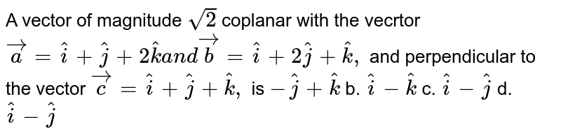 A vector of magnitude `sqrt(2)` coplanar with the vecrtor ` vec a= hat i+ hat j+2 hat ka n d vec b= hat i+2 hat j+ hat k ,` and perpendicular to the   vector ` vec c= hat i+ hat j+ hat k ,` is a.`- hat j+ hat k` b. ` hat i- hat k` c. ` hat i- hat j` d. ` hat i- hat j`