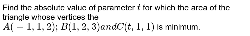 Find the absolute value of   parameter `t` for which the area of the   triangle whose vertices the `A(-1,1,2); B(1,2,3)a n dC(t,1,1)` is minimum.