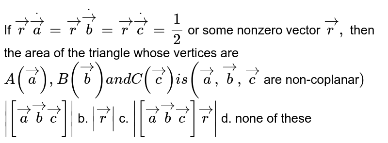 If ` vec rdot vec a= vec rdot vec b= vec rdot vec c=1/2` or some nonzero vector ` vec r ,` then the area of the   triangle whose vertices are `A( vec a),B( vec b)a n dC( vec c)i s( vec a , vec b , vec c` are non-coplanar`)`  `|[ vec a vec b vec c]|` b. `| vec r|` c. `|[ vec a vec b vec c] vec r|` d. none of these