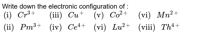 """Write down the electronic configuration of : <br> `{:(""""(i) """"Cr^(3+),""""(iii) """"Cu^(+),""""(v) """"Co^(2+),""""(vi) """"Mn^(2+)),(""""(ii) """"Pm^(3+),""""(iv) """"Ce^(4+),""""(vi) """"Lu^(2+),""""(viii) """"Th^(4+)):}`"""