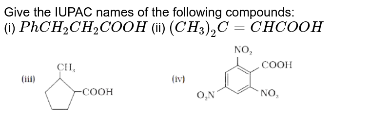 """Give the IUPAC names of the following compounds: <br> (i) `Ph CH_(2)CH_(2)COOH` (ii) `(CH_(3))_(2)C=CHCOOH` <br> <img src=""""https://d10lpgp6xz60nq.cloudfront.net/physics_images/NCERT_CHE_XII_C12_E01_006_Q01.png"""" width=""""80%"""">"""