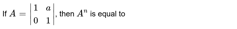 If `A=|[1,a],[0,1]|`, then `A^(n)` is equal to