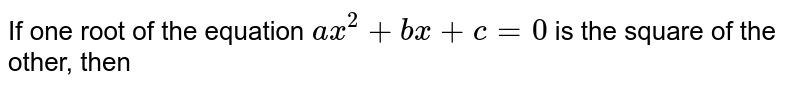 If one root of the equation `ax^2 +bx + c = 0` is the square of the other, then