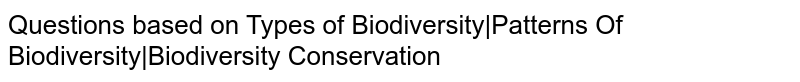 Questions based on Types of Biodiversity|Patterns Of Biodiversity|Biodiversity Conservation
