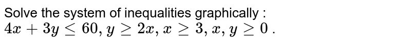 """Solve the system of inequalities graphically : `4x+3ylt=60 ,""""""""""""""""ygeq2x ,""""""""""""""""xgeq3,""""""""""""""""x ,""""""""""""""""ygeq0` ."""