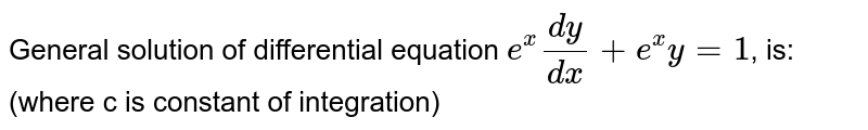 General solution of differential  equation `e^(x)(dy)/(dx)+e^(x)y=1`, is:  (where c is constant of integration)