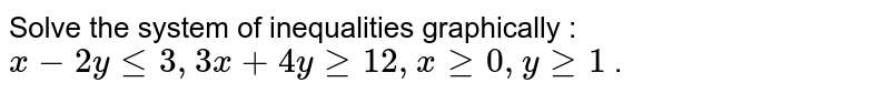 """Solve the system of inequalities graphically : `x-2ylt=3,""""""""""""""""3x+4ygeq12 ,""""""""""""""""xgeq0,""""""""""""""""ygeq1` ."""