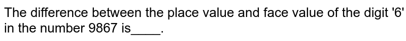 The difference between the place value and face value of the digit '6' in the number 9867 is____.