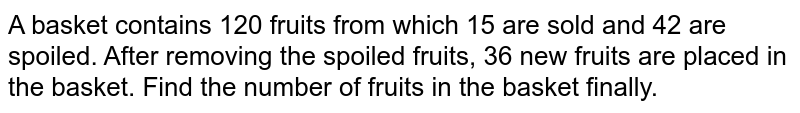 A basket contains 120 fruits from which 15 are sold and 42 are spoiled. After removing the spoiled fruits, 36 new fruits are placed in the basket. Find the number of fruits in the basket finally.