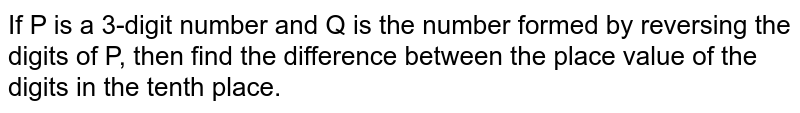 If P is a 3-digit number and Q is the number formed by reversing the digits of P, then find the difference between the place value of the digits in the tenth place.