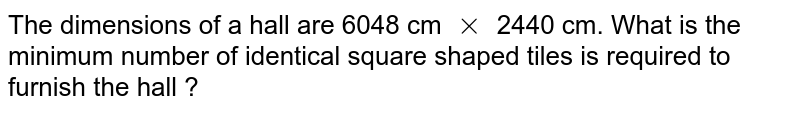 The dimensions of a hall are 6048 cm `xx` 2440 cm. What is the minimum number of identical square shaped tiles is required to furnish the hall ?