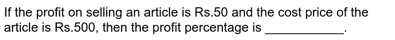 If the profit on selling an article is Rs.50 and the cost price of the article is Rs.500, then the profit percentage is ___________.