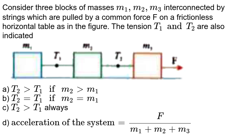 """Consider three blocks of masses `m_(1), m_(2), m_(3)` interconnected by strings which are pulled by a common force F on a frictionless horizontal table as in the figure. The tension `T_(1) and T_(2)` are also indicated <br> <img src=""""https://d10lpgp6xz60nq.cloudfront.net/physics_images/NAR_NEET_PHY_XI_P2_C05_E08_023_Q01.png"""" width=""""80%""""> <br> a) `T_(2) gt T_(1)"""" if """"m_(2) gt m_(1)` <br> b) `T_(2) =T_(1)"""" if """"m_(2)=m_(1)` <br> c) `T_(2) gt T_(1)` always <br> d) `""""acceleration of the system""""=(F)/(m_(1)+m_(2)+m_(3))`"""