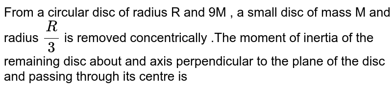From  a circular  disc of radius  R and  9M ,  a  small  disc  of mass  M and  radius  `(R  )/(3)` is  removed  concentrically  .The  moment  of  inertia  of the  remaining  disc  about  and axis  perpendicular  to the  plane  of the  disc  and  passing  through its  centre  is