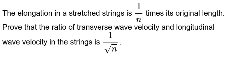 The elongation in a stretched strings is `(1)/(n)` times its original length. Prove that the ratio of transverse wave velocity and longitudinal wave velocity in the strings is `(1)/(sqrt(n))`.