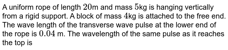 A uniform  rope of length `20`m and mass `5`kg is hanging vertically from a rigid support. A block of mass `4`kg is attached to the free end. The wave length of the transverse wave pulse at the lower end of the rope is `0.04` m. The wavelength of the same pulse as it reaches the top is