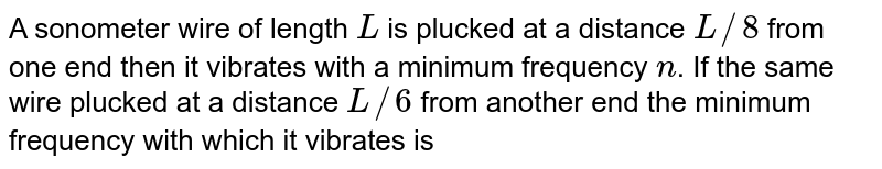 A sonometer wire of length `L` is plucked at a distance `L//8` from one end then it vibrates with a minimum frequency `n`. If the same wire plucked at a distance `L//6` from another end the minimum frequency with which it vibrates is