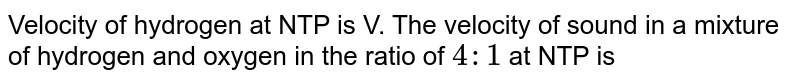 Velocity of hydrogen at NTP is V. The velocity of sound in a mixture of hydrogen and oxygen in the ratio of `4:1` at NTP is