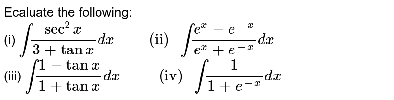 """Ecaluate the following: <br> (i)  `int(sec^(2)x)/(3+tanx)dx """"       (ii) """" int(e^(x)-e^(-x))/(e^(x)+e^(-x))dx` <br>  (iii)  `int(1-tanx)/(1+tanx)dx """"        (iv) """" int(1)/(1+e^(-x))dx`"""