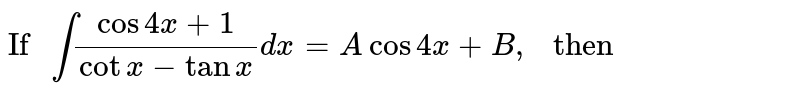 """`""""If """" int(cos 4x+1)/(cotx-tanx)dx=Acos4x+B, """" then """"`"""