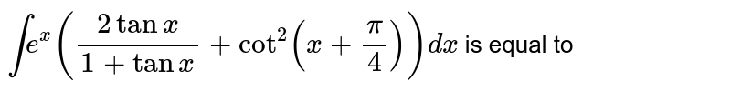 `int e^(x)((2 tanx)/(1+tanx)+cot^(2)(x+(pi)/(4)))dx` is equal to