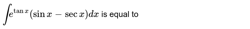 `inte^(tanx)(sinx-secx)dx` is equal to