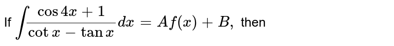 If `int (cos4x+1)/(cotx-tanx)dx=Af(x)+B,` then