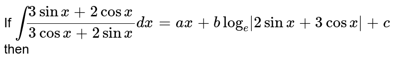 If `int (3sin x+2 cosx)/(3cosx+2sinx)dx=ax+blog_(e)|2 sinx+3 cosx|+c` then