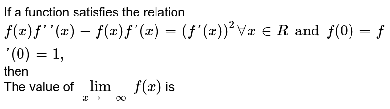If a function satisfies the relation `f(x) f''(x)-f(x)f'(x)=(f'(x))^(2) AA x in R and f(0)=f'(0)=1,` then <br> The value of `underset(x to -oo)(lim)f(x)` is