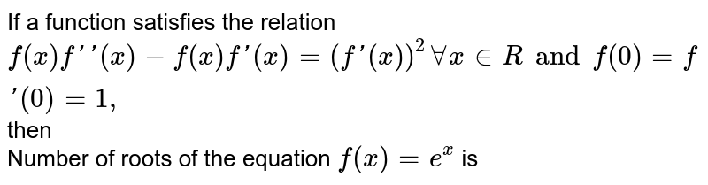If a function satisfies the relation `f(x) f''(x)-f(x)f'(x)=(f'(x))^(2) AA x in R and f(0)=f'(0)=1,` then <br>  Number of roots of the equation `f(x)=e^(x)` is