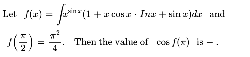 """`""""Let """" f(x)=int x^(sinx)(1+xcosx*In x+sinx)dx """" and """" f((pi)/(2))=(pi^(2))/(4). """" Then the value of """" cos f(pi) """" is""""- .`"""