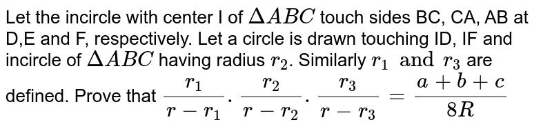 Let the incircle with center I of `DeltaABC` touch sides BC, CA, AB at D,E and F, respectively. Let a circle is drawn touching ID, IF and incircle of `DeltaABC` having radius `r_(2)`. Similarly `r_(1) and r_(3)` are defined. Prove that `(r_(1))/(r -r_(1)) .(r_(2))/(r-r_(2)) .(r_(3))/(r-r_(3)) = (a + b+c)/(8R)`