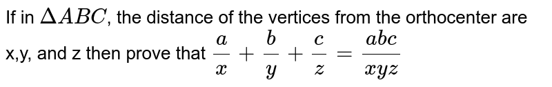 If in `Delta ABC`, the distance of the vertices from the orthocenter are x,y, and z then prove that `(a)/(x) + (b)/(y) + (c)/(z) = (abc)/(xyz)`