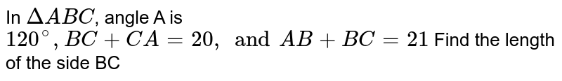 In `Delta ABC`, angle A is `120^(@), BC + CA = 20, and AB + BC = 21` Find the length of the side BC