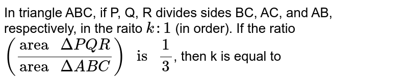 """In triangle ABC, if P, Q, R divides sides BC, AC, and AB, respectively, in the raito `k : 1` (in order). If the ratio `((""""area """"DeltaPQR)/(""""area """" DeltaABC)) """" is """" (1)/(3)`, then k is equal to"""