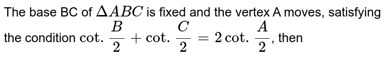 The base BC of `DeltaABC` is fixed and the vertex A moves, satisfying the condition `cot.(B)/(2) + cot.(C)/(2) = 2 cot.(A)/(2)`, then