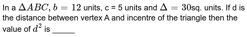 In a `DeltaABC, b = 12` units, c = 5 units and `Delta = 30`sq. units. If d is the distance between vertex A and incentre of the triangle then the value of `d^(2)` is _____