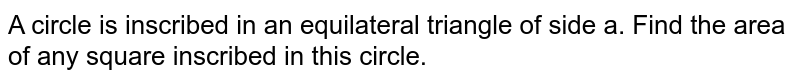 A circle  is inscribed in an equilateral triangle of side a. Find the area of any square inscribed in this circle.