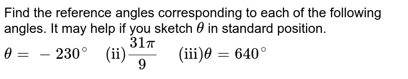 """Find the regerence angles corresponding to each of the following angles. It may help if you sketch `theta` in standaed position.  <br>  `theta=-230^@""""  (ii)"""" (31pi)/9""""   (iii)""""theta=640^@`"""