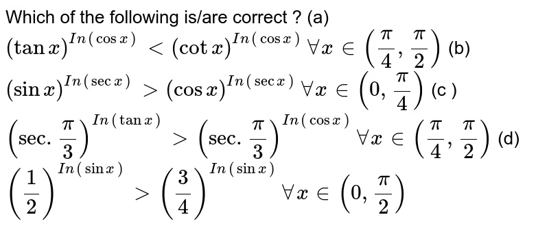 Which of the following is/are correct ?  <br>  (a)  `(tanx)^(In (cosx))lt(cotx)^(In(cosx))AAx in(pi/4,pi/2)`  <br>  (b)`(sinx)^(In (secx))gt(cosx)^(In(cosx))AA x in(0,pi/4)`  <br>  (c ) `(sec. pi/3)^(In (tanx))gt(sec. pi/3)^(In(cosx))AA x in (pi/4,pi/2)`  <br>  (d) `(1/2)^(In(sinx))gt(3/4)^(In(sinx))AA x in(0,pi/2)`