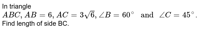 """In triangle `ABC, AB=6,AC=3sqrt6,angleB=60^@"""" and """" angle C=45^(@)`. Find length of side BC."""