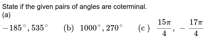 """State if the given pairs of angles are coterminal.  <br>  (a) `-185^@,535^@""""     (b) """"1000^@,270^@""""     (c ) """"(15pi)/4,-(17pi)/4`"""