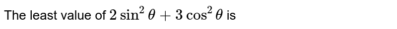 The least value of `2sin^2theta+3cos^2theta` is