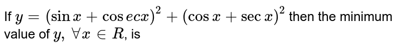 If `y=(sinx+cosecx)^2+(cosx+secx)^2` then the minimum value of `y,AAx in R`, is
