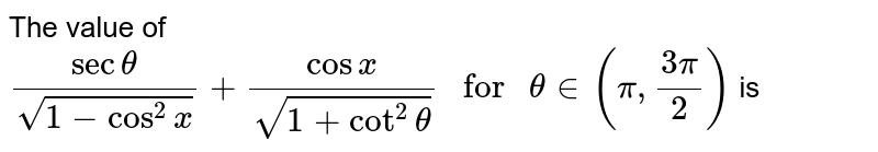 """The value of  `sectheta/sqrt(1-cos^2x)+cosx/(sqrt(1+cot^2theta))"""" for """"theta in (pi,(3pi)/2)` is"""