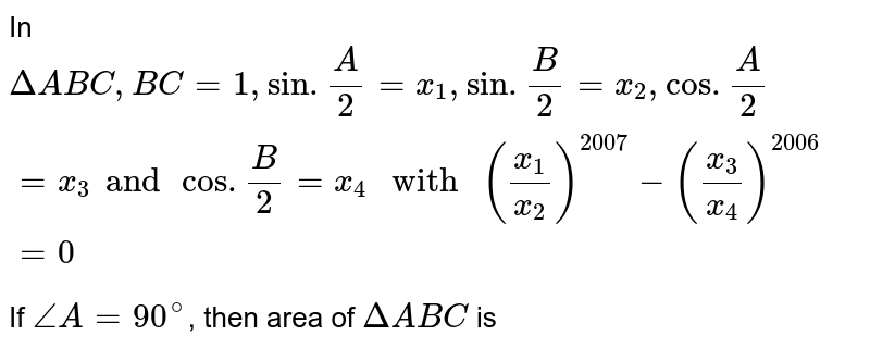 """In `DeltaABC,BC=1,sin.(A)/2=x_1,sin.(B)/2=x_2,cos.(A)/2=x_3andcos.(B)/2=x_4"""" with """"(x_1/x_2)^2007-(x_3/x_4)^2006=0`  <br>  If `angleA=90^@`, then area of `DeltaABC` is"""