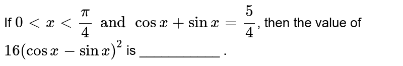 If `0ltxltpi/4andcosx+sinx=5/4`, then the value of `16(cosx-sinx)^2` is ___________ .